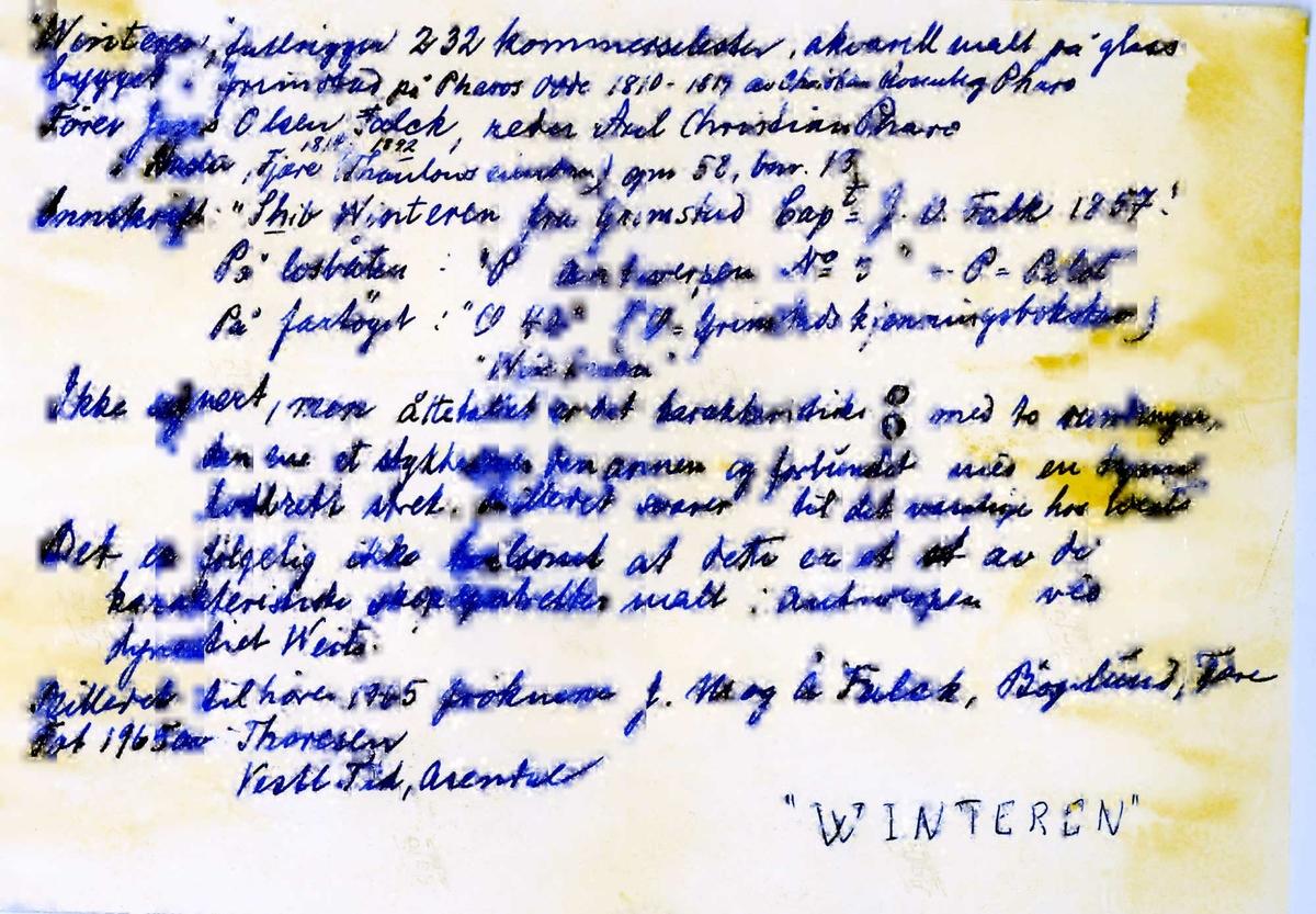 """Fartøybilder fra Agder.   Navn: Winteren Kjennetegn: O40 Type: Fullrigger Bygget 1810-1819 i Grimstad på Pharos Odde av Christian Rosenberg Pharo Hjemmehavn: Grimstad Kilde: Bjørn: 1829           Ingemann: 1864           Bildets bakside Drektighet: 232 cl  Bilde 1: Arkivref: Fartøybilder 86 Tekst: Innskrift: Shib Winteren fra Grimstad. Capt. J. O. Falk 1857. På losbåten: P Antwerpen No. 3 (P = Pilot). På fartøyet: O40 (O = Grimstads kjenningsbokstav). Maleri på glass (Weits, ikke signert) originalramme. Eier 1964: Frøknene Jenny, Margrethe og Ågot Falck, Bøgelund, Fjære. Opprinnelig filreferanse i eDepoet: F0121_Fartøybilder-SMW_090507\Winteren333.tif  Bilde 2: Arkivref: Fartøybilder 86, AAA Neg. nr. 646, AAA jnr. U606-1961 Tekst: """"Winteren"""" av Grimstad. Oljemaleri i Grimstad Sjømannsforening. Foto stemplet: O. Væring, Fot. 1962. Opprinnelig filreferanse i eDepoet: F0121_Fartøybilder-SMW_090507\Winteren335.tif  Bilde 3: Opprinnelig filreferanse i eDepoet: F0121_Fartøybilder-SMW_090507\Winteren334.tif"""